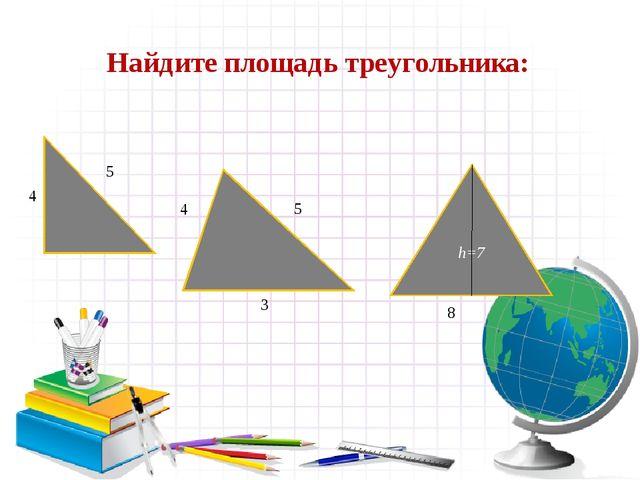 Найдите площадь треугольника: h=7 4 5 4 5 8 3