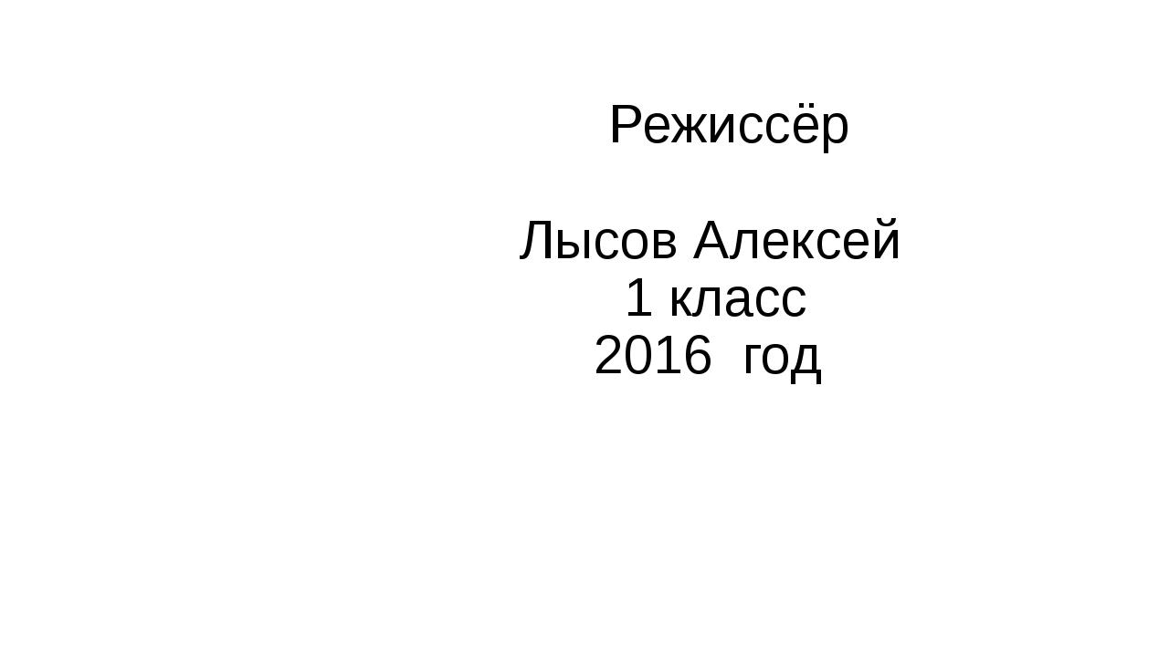 Режиссёр Лысов Алексей 1 класс 2016 год