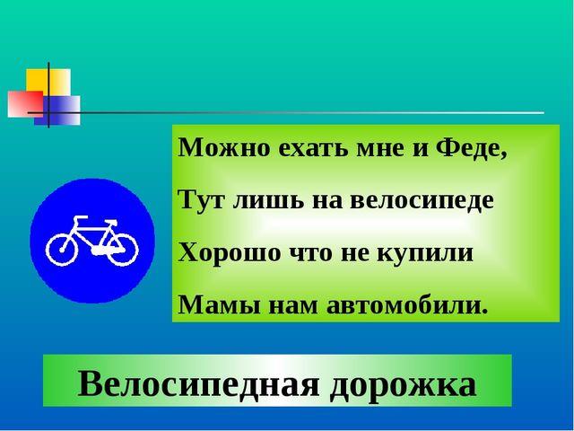 Можно ехать мне и Феде, Тут лишь на велосипеде Хорошо что не купили Мамы нам...