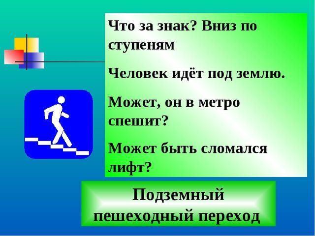 Что за знак? Вниз по ступеням Человек идёт под землю. Может, он в метро спеши...