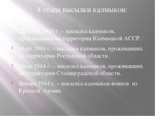 4 этапа высылки калмыков: Декабрь 1943 г. – высылка калмыков, проживавших на