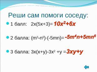 Реши сам помоги соседу: 1 балл: 2x(5x+3)= 2 балла: (m3-n5)∙(-5mn)= 3 балла: 3