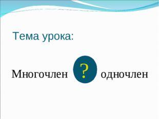 Тема урока: Многочлен ? одночлен