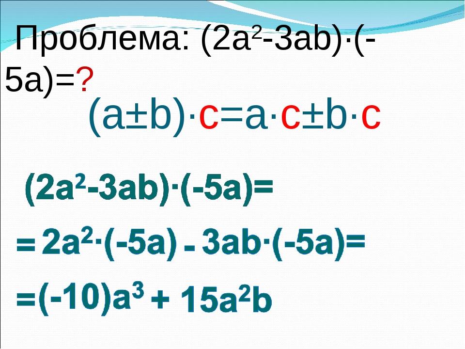 (a±b)∙c=a∙c±b∙c Проблема: (2a2-3ab)∙(-5a)=?