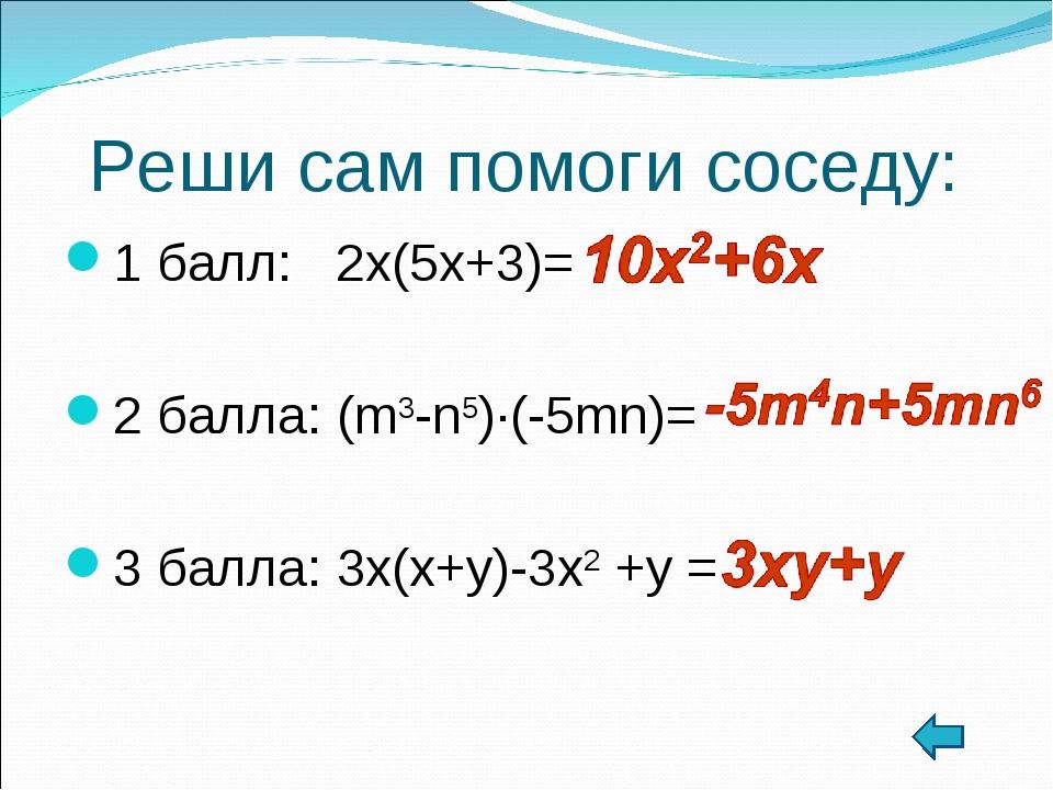 Реши сам помоги соседу: 1 балл: 2x(5x+3)= 2 балла: (m3-n5)∙(-5mn)= 3 балла: 3...
