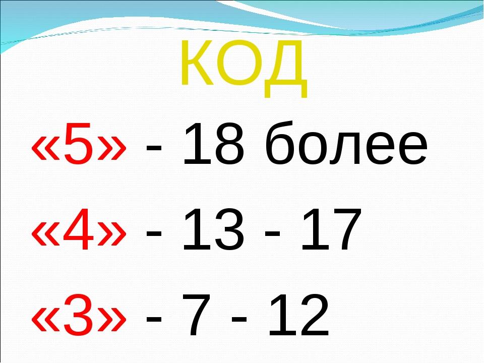 КОД «5» - 18 более «4» - 13 - 17 «3» - 7 - 12