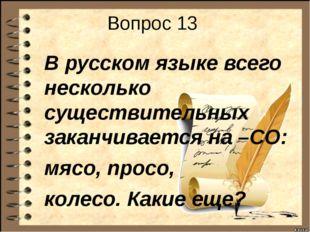 Вопрос 13 В русском языке всего несколько существительных заканчивается на –С