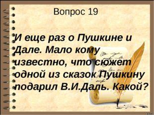 Вопрос 19 И еще раз о Пушкине и Дале. Мало кому известно, что сюжет одной из