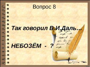 Вопрос 8 Так говорил В.И.Даль… НЕБОЗЁМ - ?
