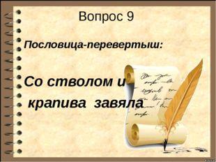 Вопрос 9 Пословица-перевертыш: Со стволом и крапива завяла