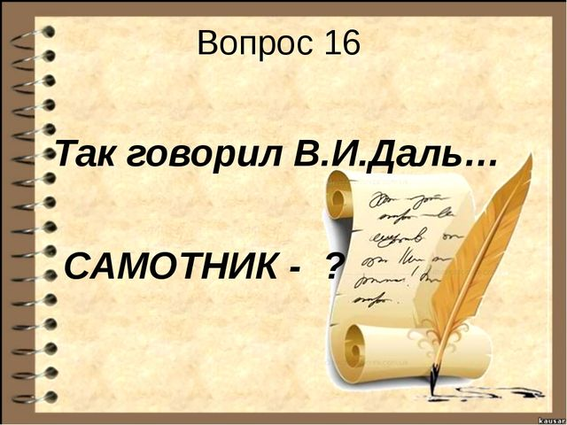 Вопрос 16 Так говорил В.И.Даль… САМОТНИК - ?