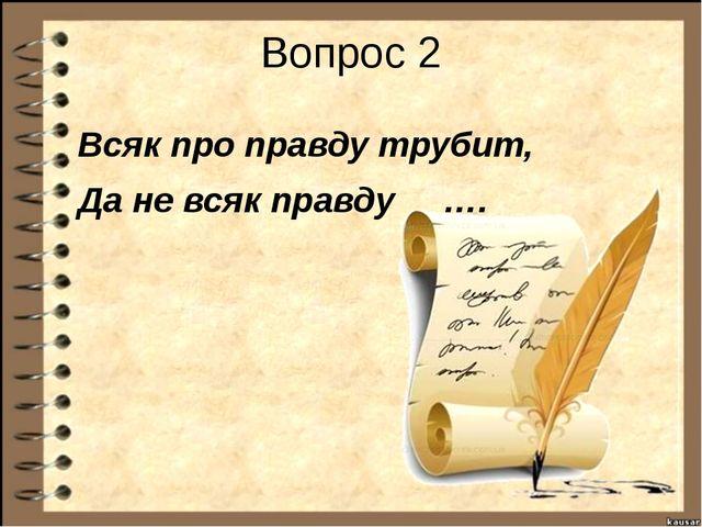 Вопрос 2 Всяк про правду трубит, Да не всяк правду ….
