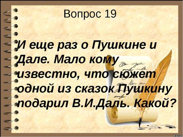 Вопрос 19 И еще раз о Пушкине и Дале. Мало кому известно, что сюжет одной из...