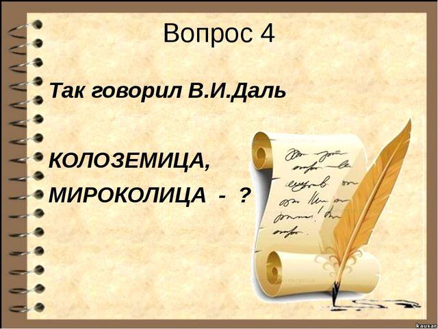 Вопрос 4 Так говорил В.И.Даль КОЛОЗЕМИЦА, МИРОКОЛИЦА - ?