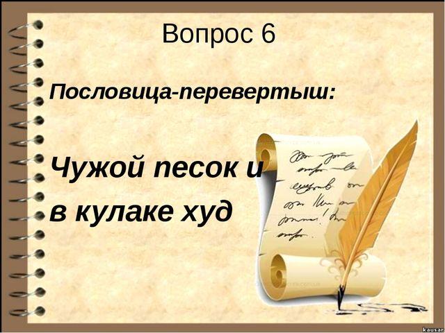 Вопрос 6 Пословица-перевертыш: Чужой песок и в кулаке худ