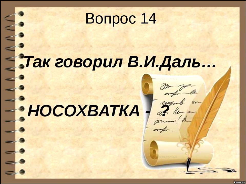 Вопрос 14 Так говорил В.И.Даль… НОСОХВАТКА - ?
