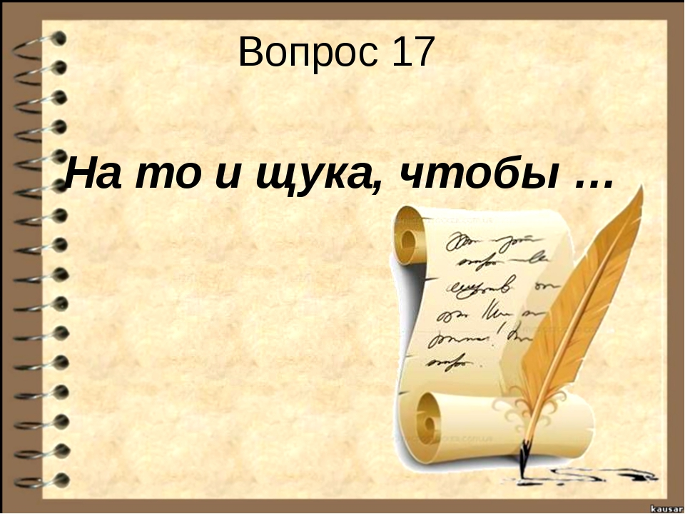 Вопрос 17 На то и щука, чтобы …