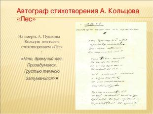 На смерть А. Пушкина Кольцов отозвался стихотворением «Лес» : «Что, дремучий