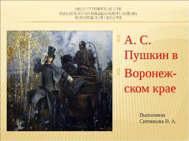 А. С. Пушкин в Воронеж-ском крае Выполнила Ситникова В. А.