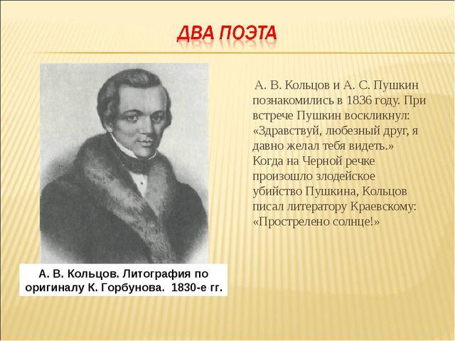 А. В. Кольцов и А. С. Пушкин познакомились в 1836 году. При встрече Пушкин в...