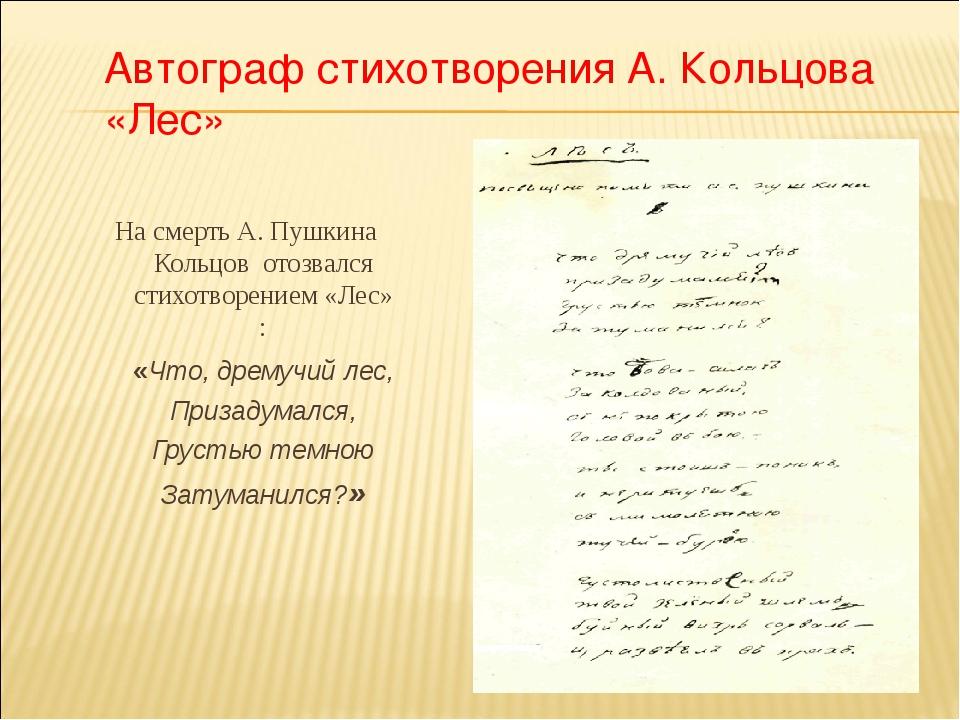 На смерть А. Пушкина Кольцов отозвался стихотворением «Лес» : «Что, дремучий...