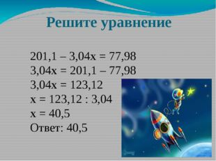 Решите уравнение 201,1 – 3,04х = 77,98 3,04х = 201,1 – 77,98 3,04х = 123,12 х