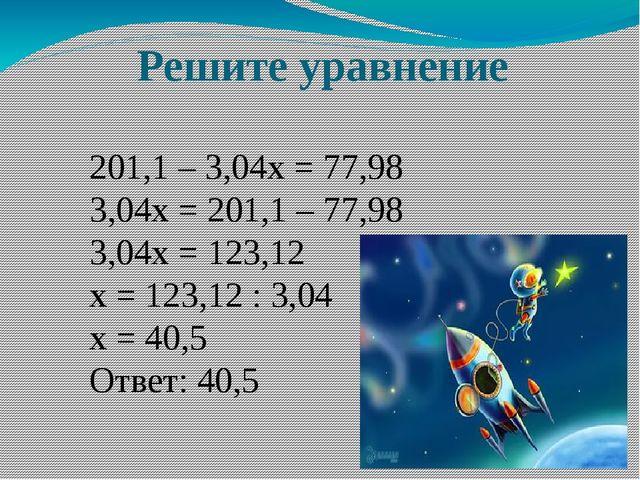 Решите уравнение 201,1 – 3,04х = 77,98 3,04х = 201,1 – 77,98 3,04х = 123,12 х...
