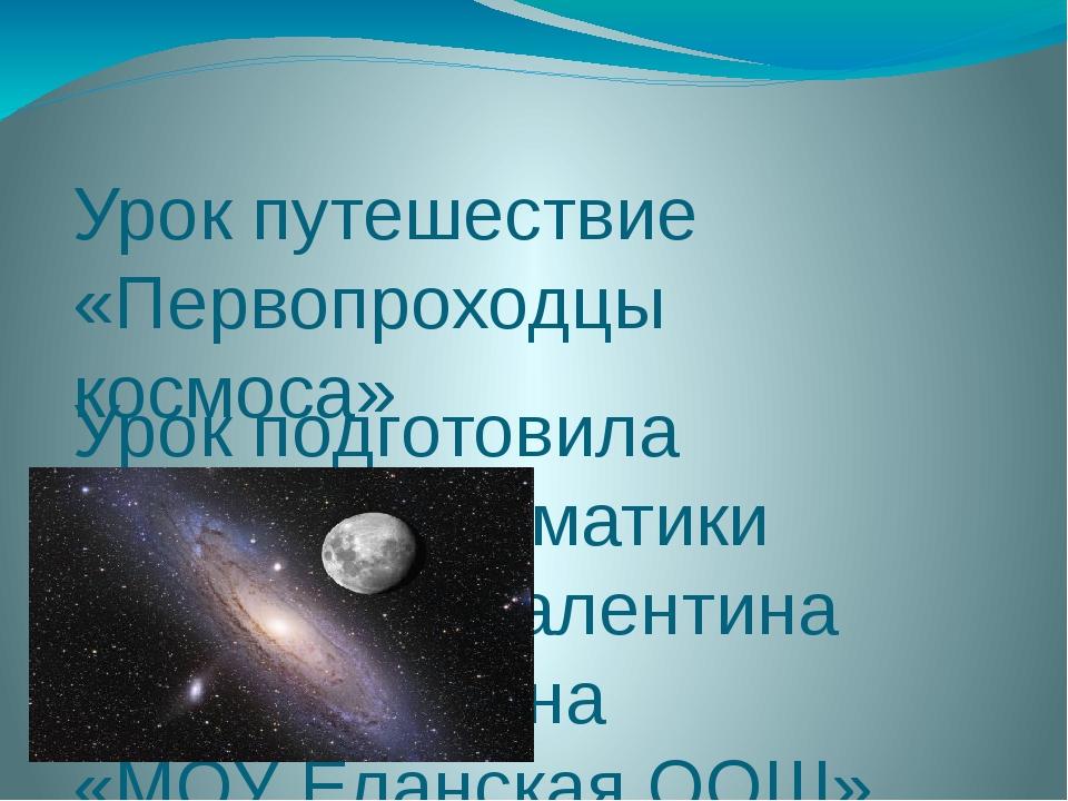 Урок путешествие «Первопроходцы космоса» Урок подготовила учитель математики...