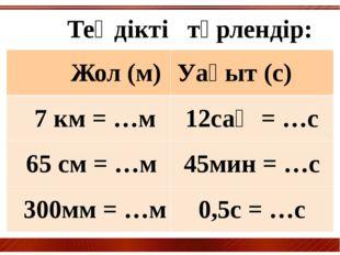 Теңдікті түрлендір: Жол(м) Уақыт(с) 7 км = …м 12сағ= …с 65 см = …м 45мин = …