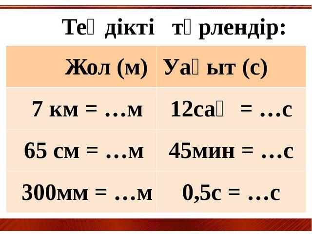 Теңдікті түрлендір: Жол(м) Уақыт(с) 7 км = …м 12сағ= …с 65 см = …м 45мин = …...