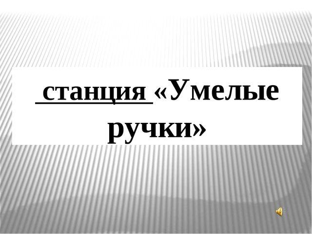 станция «Умелые ручки»