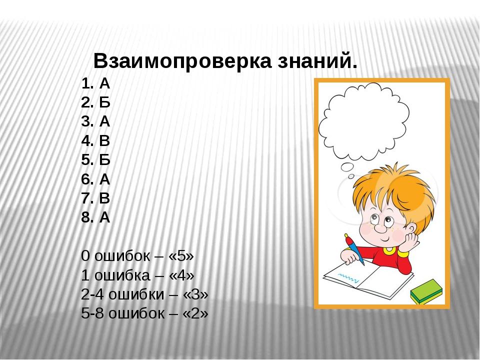 Взаимопроверка знаний. 1. А 2. Б 3. А 4. В 5. Б 6. А 7. В 8. А 0 ошибок – «5...