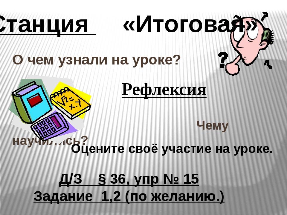 О чем узнали на уроке? Чему научились? Станция «Итоговая» Д/З § 36, упр № 15...
