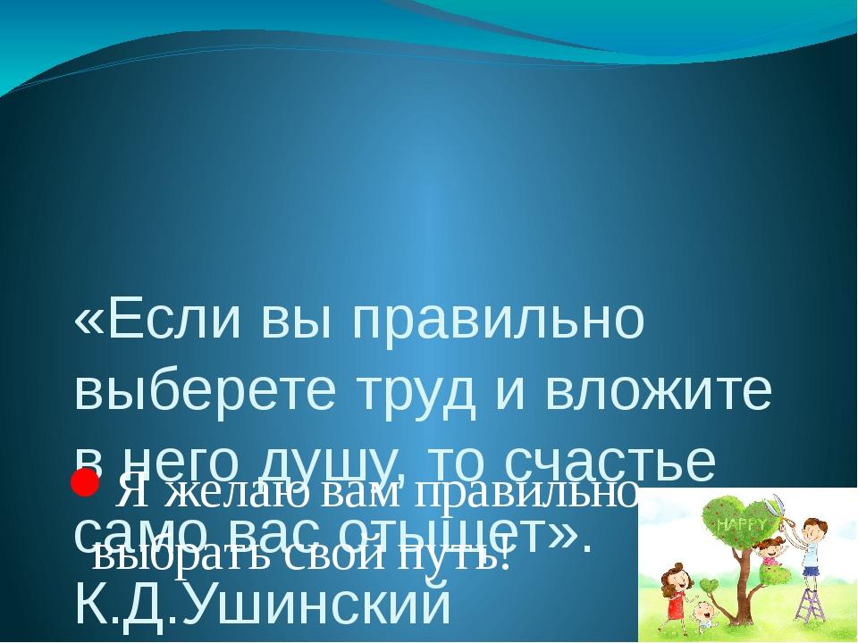 «Если вы правильно выберете труд и вложите в него душу, то счастье само вас о...