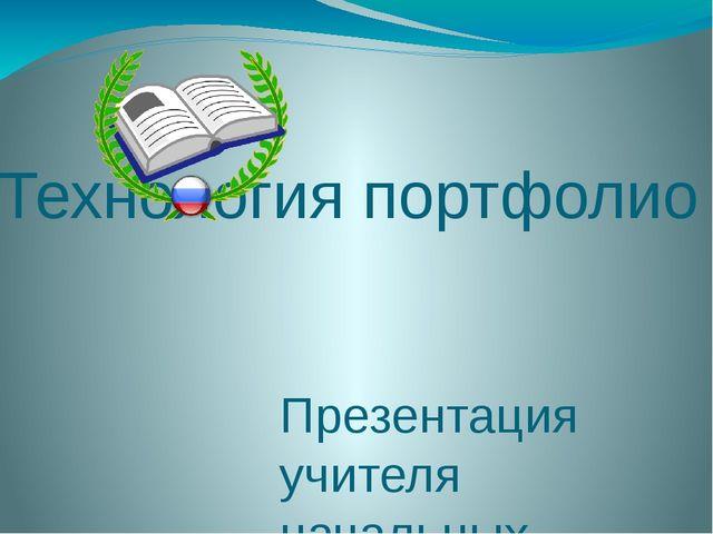 Технология портфолио Презентация учителя начальных классов МБОУ СОШ №7 города...