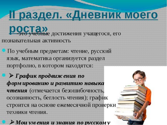 II раздел. «Дневник моего роста» -это учебные достижения учащегося, его позна...