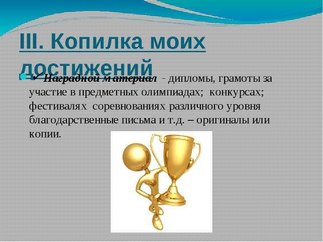 III. Копилка моих достижений  Наградной материал - дипломы, грамоты за участ...