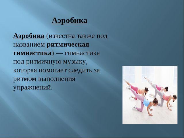 Аэробика (известна также под названием ритмическая гимнастика)— гимнастика п...