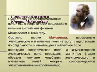 Гипотеза Джеймса Клерка Ма́ксвелла Существование электромагнитных полей было