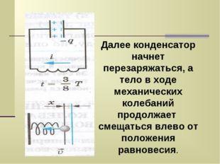 Далее конденсатор начнет перезаряжаться, а тело в ходе механических колебаний