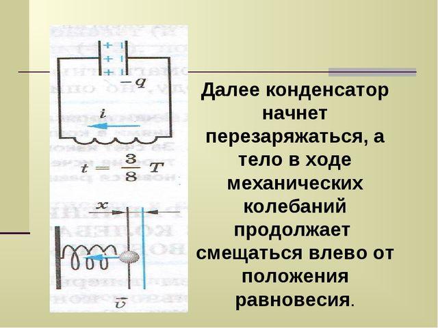 Далее конденсатор начнет перезаряжаться, а тело в ходе механических колебаний...