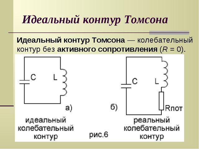 Идеальный контур Томсона Идеальный контур Томсона — колебательный контур без...