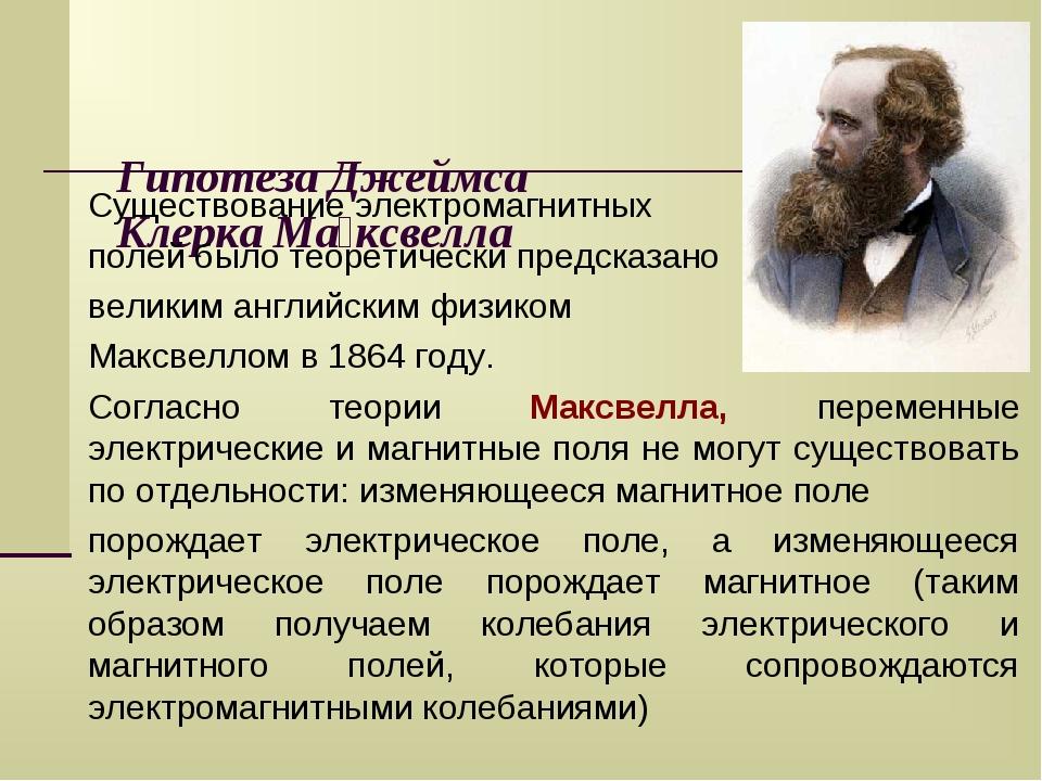 Гипотеза Джеймса Клерка Ма́ксвелла Существование электромагнитных полей было...