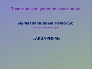Практическое усвоение материала «АКВАРИУМ» Интегративные методы: (интерактивн