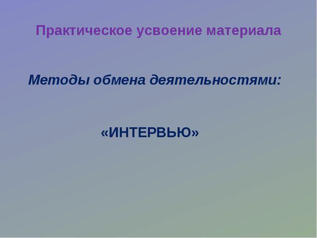 Практическое усвоение материала «ИНТЕРВЬЮ» Методы обмена деятельностями: