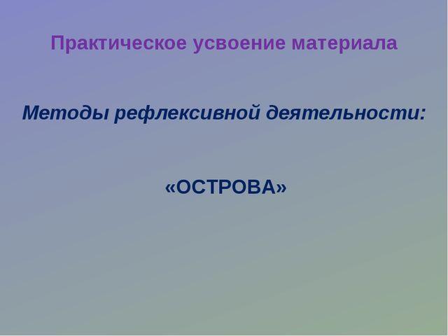 Практическое усвоение материала «ОСТРОВА» Методы рефлексивной деятельности: