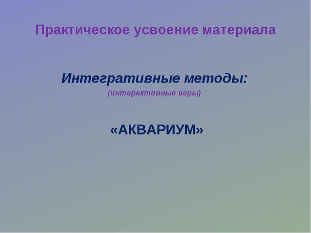 Практическое усвоение материала «АКВАРИУМ» Интегративные методы: (интерактивн...