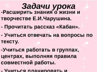 Задачи урока -Расширить знания о жизни и творчестве Е.И.Чарушина. - Прочитать