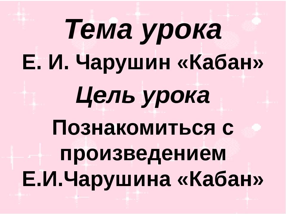 Тема урока Е. И. Чарушин «Кабан» Цель урока Познакомиться с произведением Е.И...