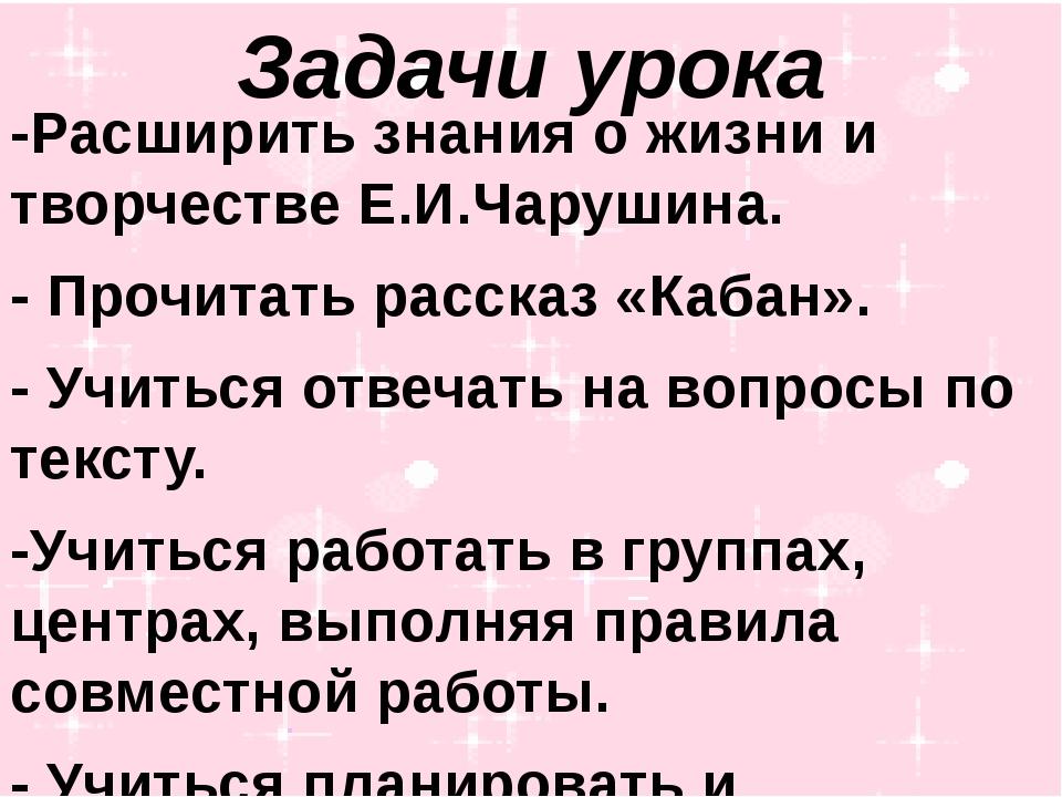 Задачи урока -Расширить знания о жизни и творчестве Е.И.Чарушина. - Прочитать...